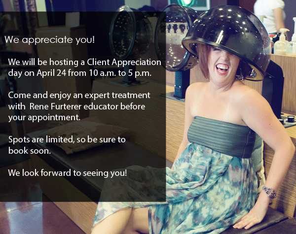 We are holding a client appreciation day on Wednesday, April 24 from 10 a.m. to 5 p.m. A Rene Furterer educator will be here to provide a full complementary analysis of your scalp and prescribe a custom treatment. Spots are limited.